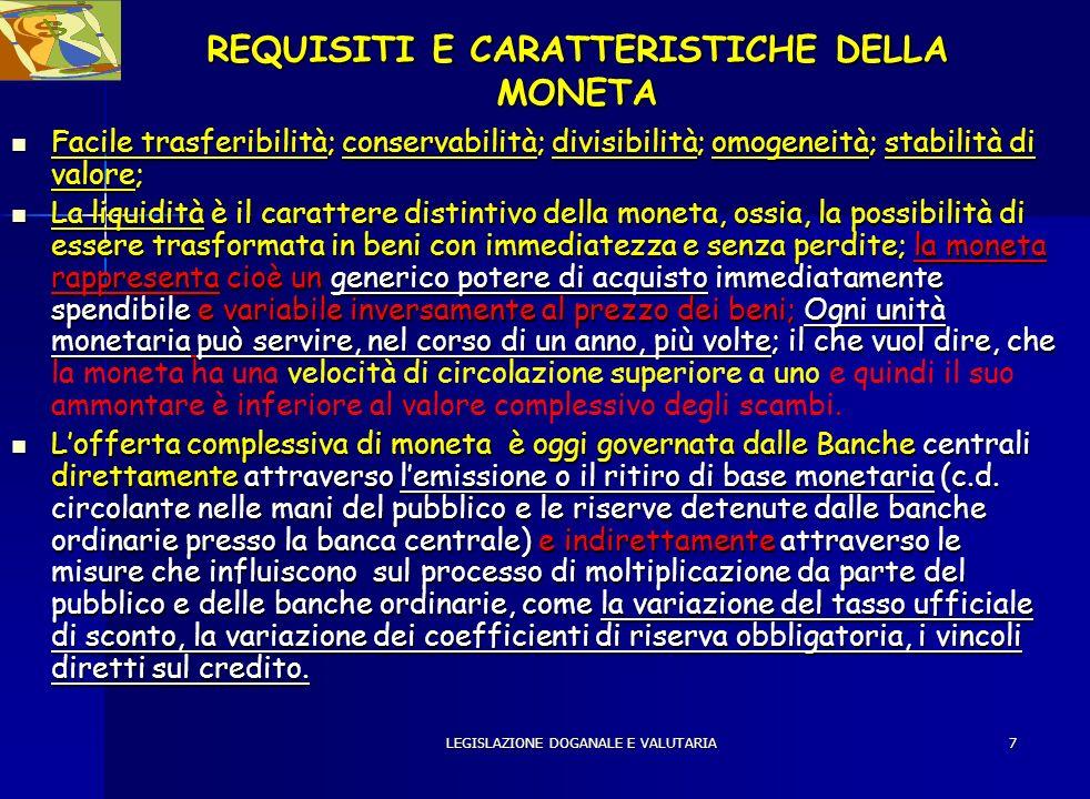 LEGISLAZIONE DOGANALE E VALUTARIA7 REQUISITI E CARATTERISTICHE DELLA MONETA Facile trasferibilità; conservabilità; divisibilità; omogeneità; stabilità