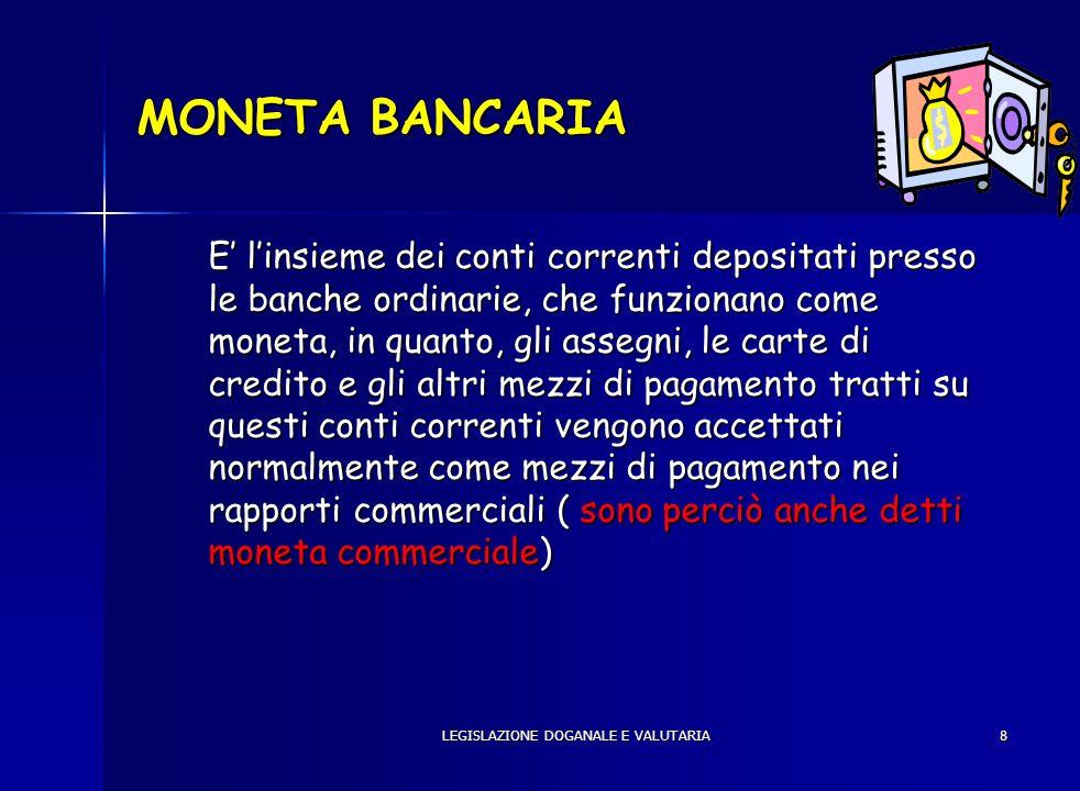 LEGISLAZIONE DOGANALE E VALUTARIA8 MONETA BANCARIA E linsieme dei conti correnti depositati presso le banche ordinarie, che funzionano come moneta, in