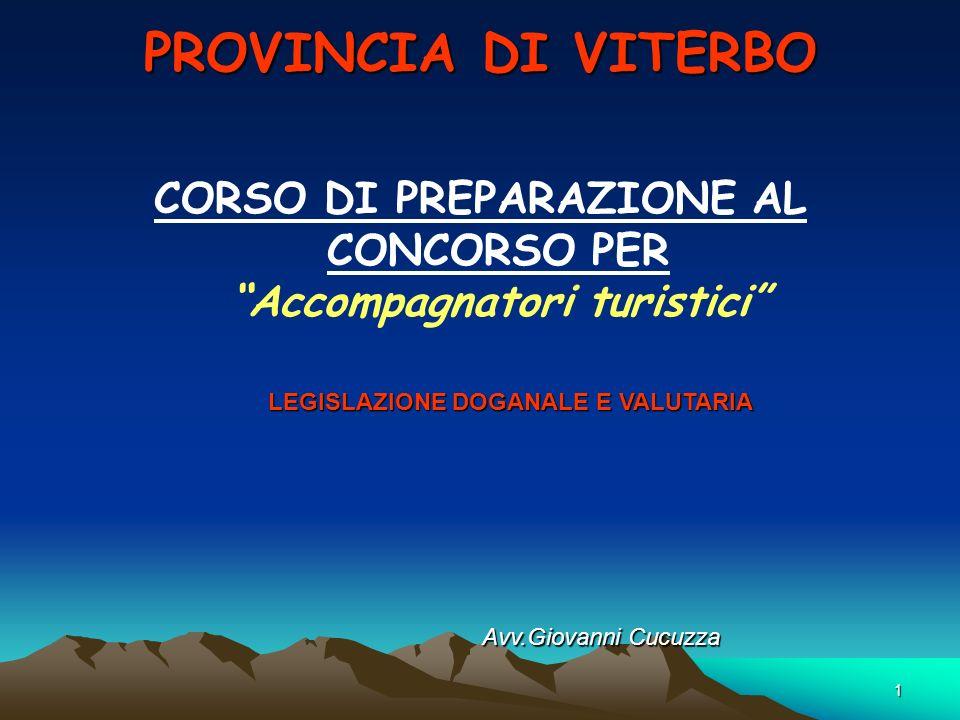 1 PROVINCIA DI VITERBO CORSO DI PREPARAZIONE AL CONCORSO PER Accompagnatori turistici LEGISLAZIONE DOGANALE E VALUTARIA Avv.Giovanni Cucuzza