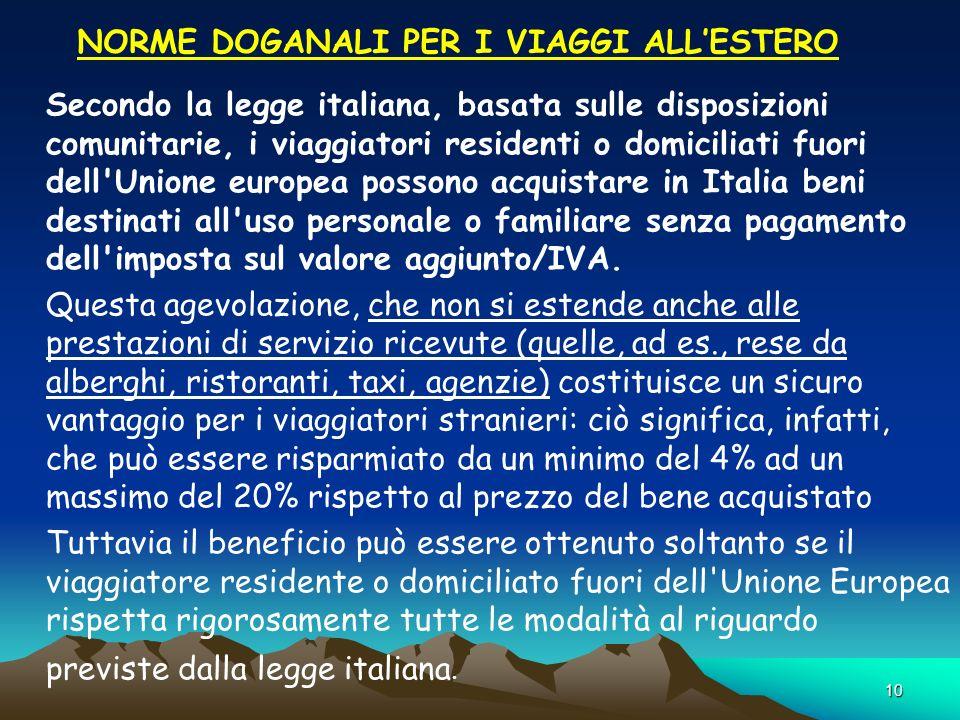 10 NORME DOGANALI PER I VIAGGI ALLESTERO Secondo la legge italiana, basata sulle disposizioni comunitarie, i viaggiatori residenti o domiciliati fuori