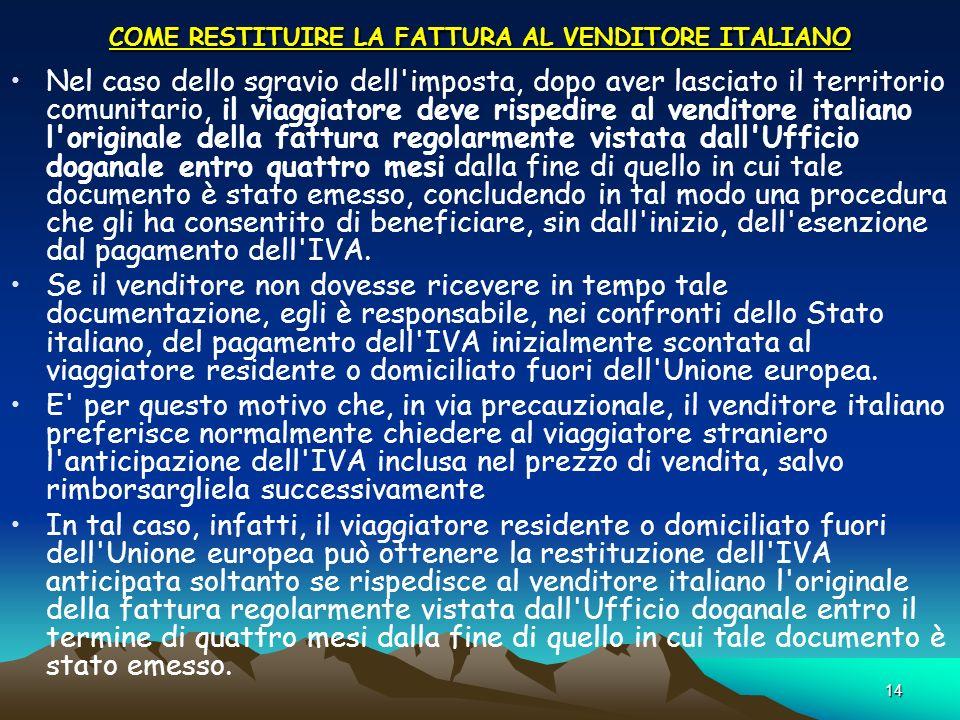 14 COME RESTITUIRE LA FATTURA AL VENDITORE ITALIANO Nel caso dello sgravio dell'imposta, dopo aver lasciato il territorio comunitario, il viaggiatore