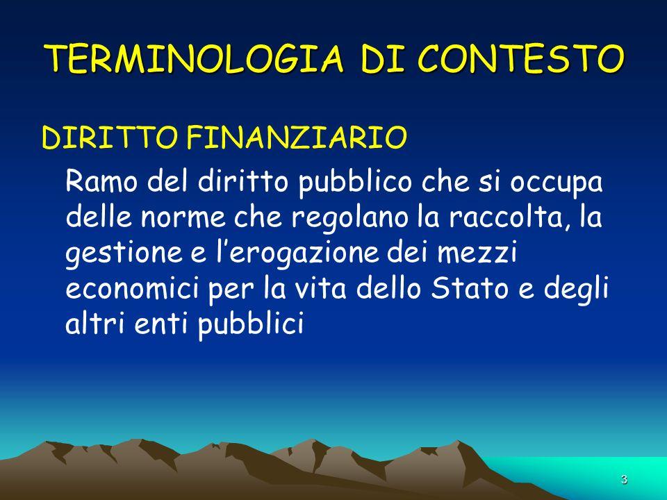 3 TERMINOLOGIA DI CONTESTO DIRITTO FINANZIARIO Ramo del diritto pubblico che si occupa delle norme che regolano la raccolta, la gestione e lerogazione