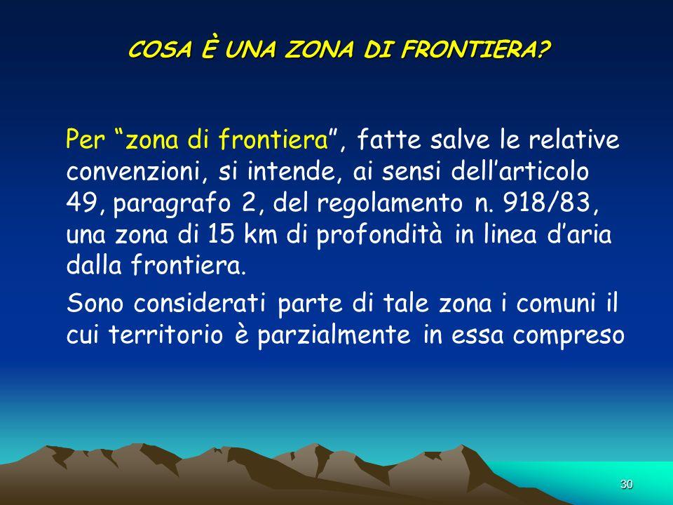 30 COSA È UNA ZONA DI FRONTIERA? Per zona di frontiera, fatte salve le relative convenzioni, si intende, ai sensi dellarticolo 49, paragrafo 2, del re