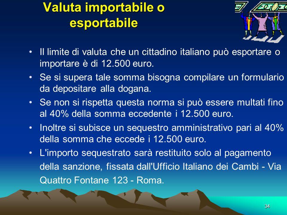 34 Valuta importabile o esportabile Il limite di valuta che un cittadino italiano può esportare o importare è di 12.500 euro. Se si supera tale somma