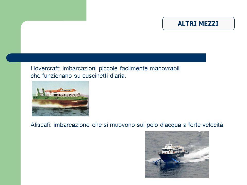 ALTRI MEZZI Aliscafi: imbarcazione che si muovono sul pelo dacqua a forte velocità. Hovercraft: imbarcazioni piccole facilmente manovrabili che funzio