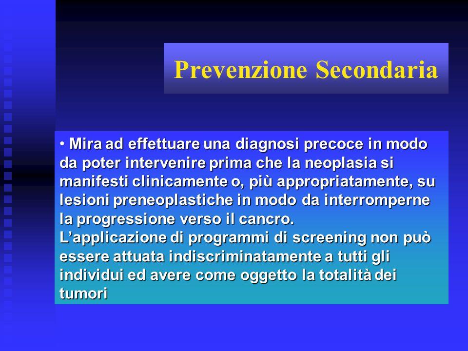 Prevenzione Secondaria Mira ad effettuare una diagnosi precoce in modo da poter intervenire prima che la neoplasia si manifesti clinicamente o, più ap