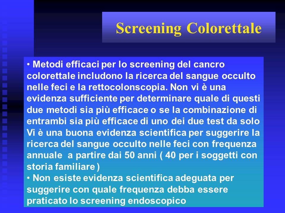 Metodi efficaci per lo screening del cancro colorettale includono la ricerca del sangue occulto nelle feci e la rettocolonscopia. Non vi è una evidenz