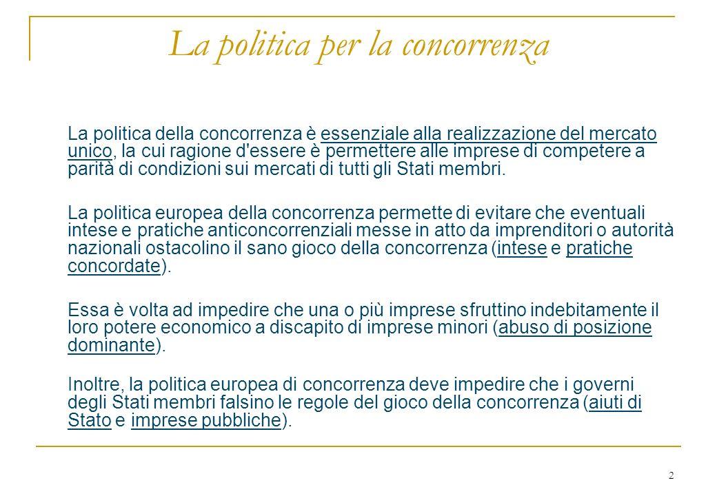 2 La politica per la concorrenza La politica della concorrenza è essenziale alla realizzazione del mercato unico, la cui ragione d essere è permettere alle imprese di competere a parità di condizioni sui mercati di tutti gli Stati membri.