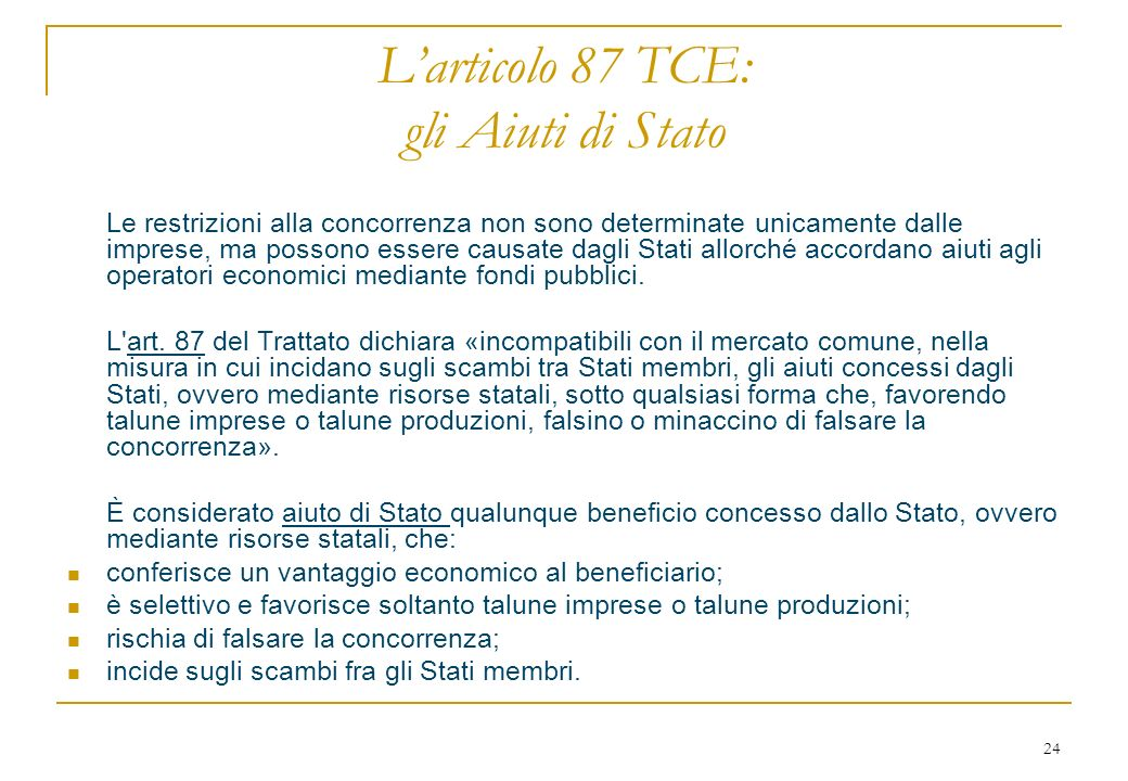 24 Larticolo 87 TCE: gli Aiuti di Stato Le restrizioni alla concorrenza non sono determinate unicamente dalle imprese, ma possono essere causate dagli Stati allorché accordano aiuti agli operatori economici mediante fondi pubblici.