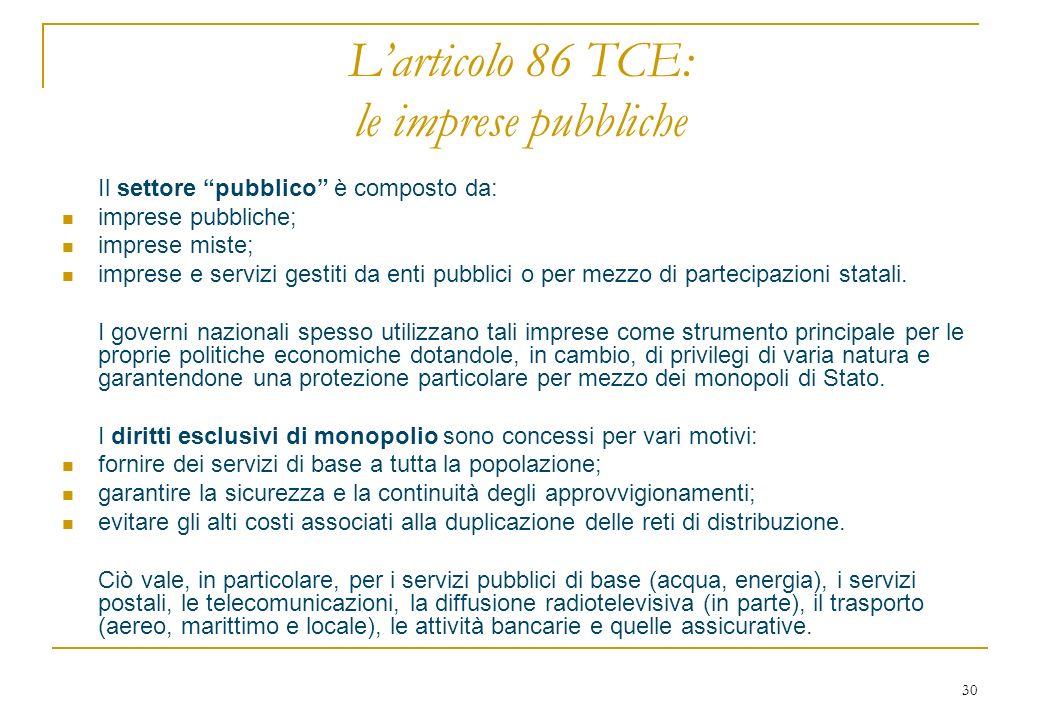 30 Larticolo 86 TCE: le imprese pubbliche Il settore pubblico è composto da: imprese pubbliche; imprese miste; imprese e servizi gestiti da enti pubblici o per mezzo di partecipazioni statali.