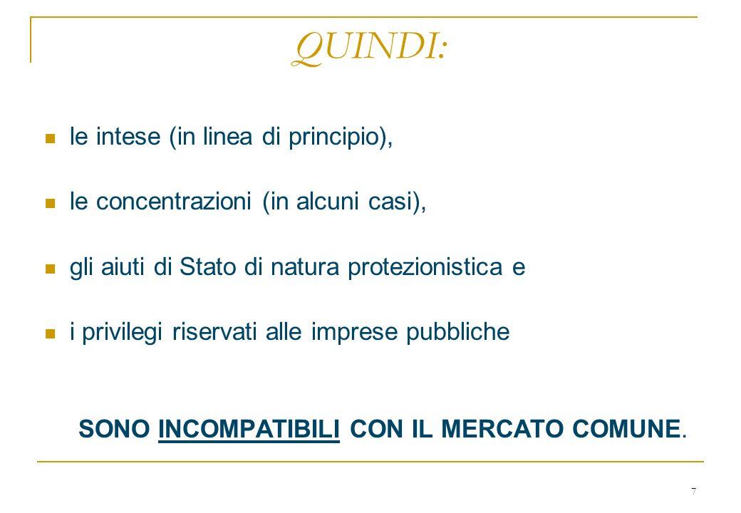7 QUINDI: le intese (in linea di principio), le concentrazioni (in alcuni casi), gli aiuti di Stato di natura protezionistica e i privilegi riservati alle imprese pubbliche SONO INCOMPATIBILI CON IL MERCATO COMUNE.
