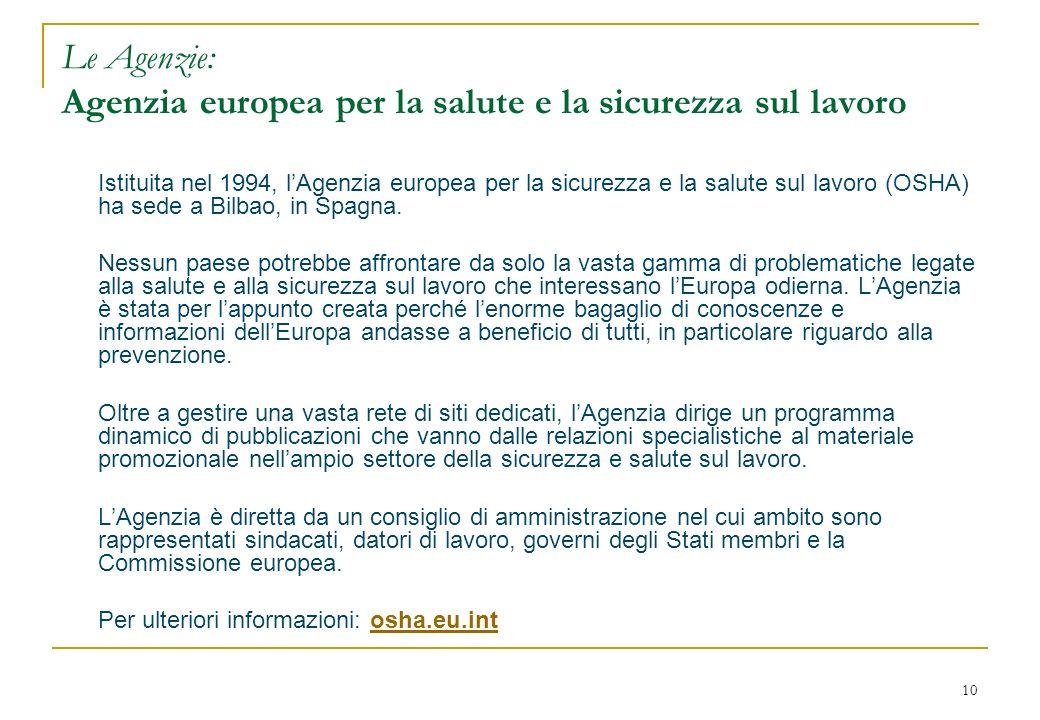 10 Le Agenzie: Agenzia europea per la salute e la sicurezza sul lavoro Istituita nel 1994, lAgenzia europea per la sicurezza e la salute sul lavoro (OSHA) ha sede a Bilbao, in Spagna.