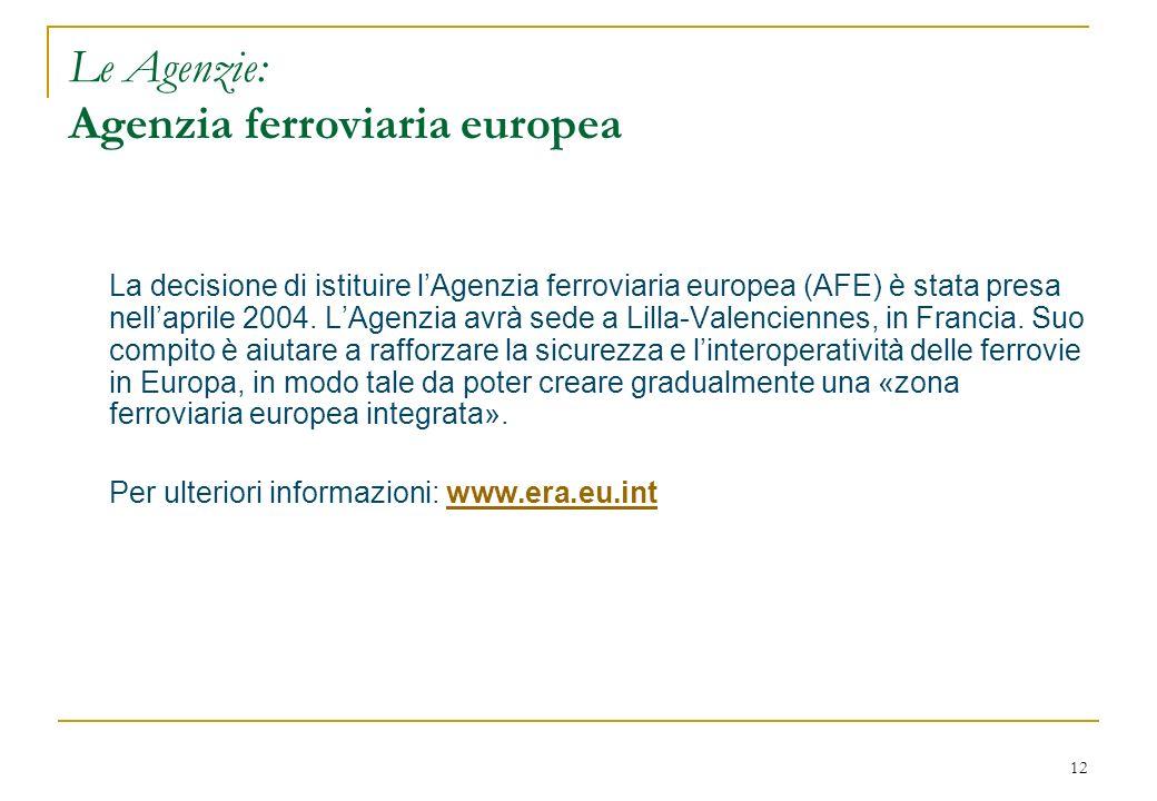 12 Le Agenzie: Agenzia ferroviaria europea La decisione di istituire lAgenzia ferroviaria europea (AFE) è stata presa nellaprile 2004. LAgenzia avrà s