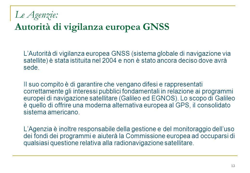 13 Le Agenzie: Autorità di vigilanza europea GNSS LAutorità di vigilanza europea GNSS (sistema globale di navigazione via satellite) è stata istituita nel 2004 e non è stato ancora deciso dove avrà sede.