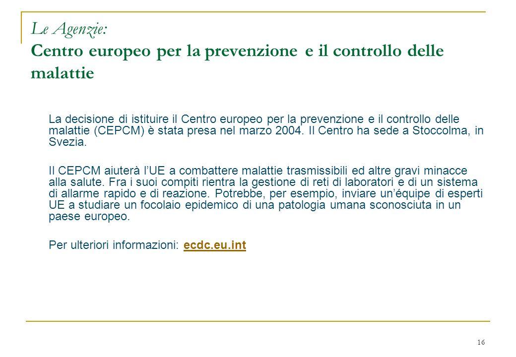 16 Le Agenzie: Centro europeo per la prevenzione e il controllo delle malattie La decisione di istituire il Centro europeo per la prevenzione e il controllo delle malattie (CEPCM) è stata presa nel marzo 2004.