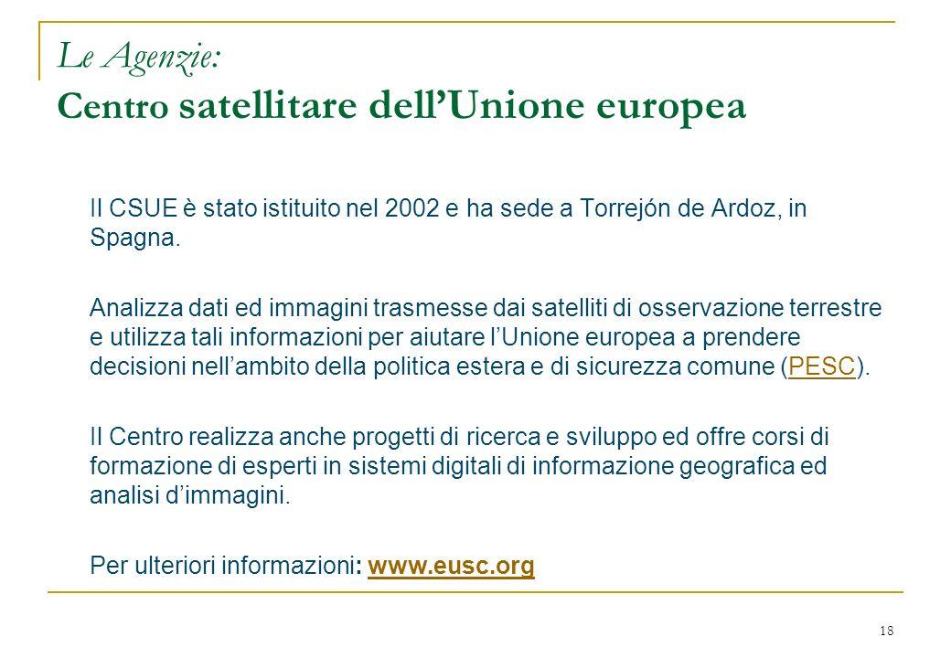 18 Le Agenzie: Centro satellitare dellUnione europea Il CSUE è stato istituito nel 2002 e ha sede a Torrejón de Ardoz, in Spagna. Analizza dati ed imm