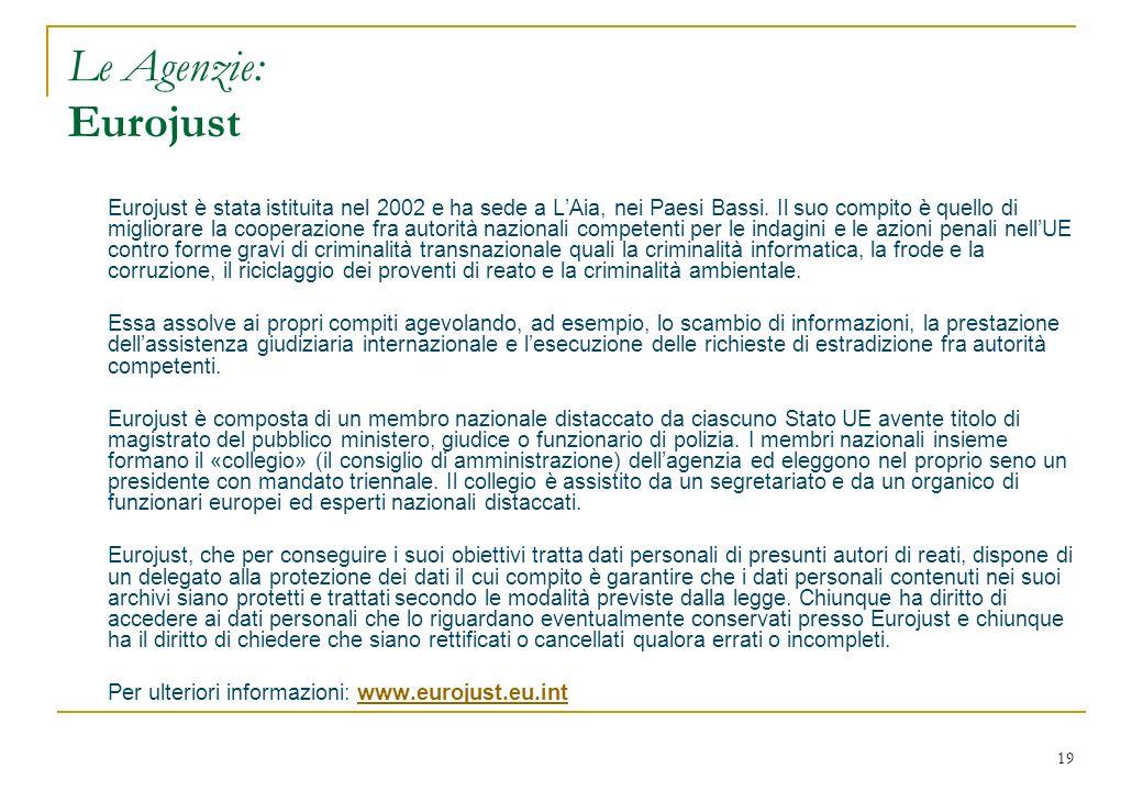 19 Le Agenzie: Eurojust Eurojust è stata istituita nel 2002 e ha sede a LAia, nei Paesi Bassi. Il suo compito è quello di migliorare la cooperazione f