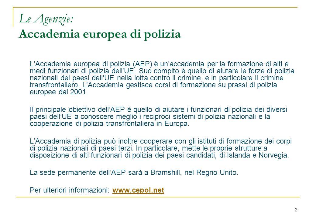 2 Le Agenzie: Accademia europea di polizia LAccademia europea di polizia (AEP) è unaccademia per la formazione di alti e medi funzionari di polizia dellUE.