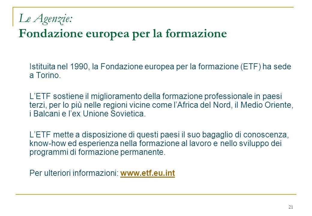 21 Le Agenzie: Fondazione europea per la formazione Istituita nel 1990, la Fondazione europea per la formazione (ETF) ha sede a Torino. LETF sostiene