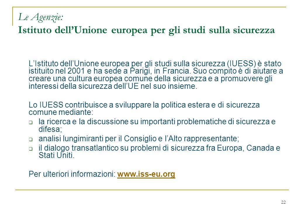 22 Le Agenzie: Istituto dellUnione europea per gli studi sulla sicurezza LIstituto dellUnione europea per gli studi sulla sicurezza (IUESS) è stato istituito nel 2001 e ha sede a Parigi, in Francia.