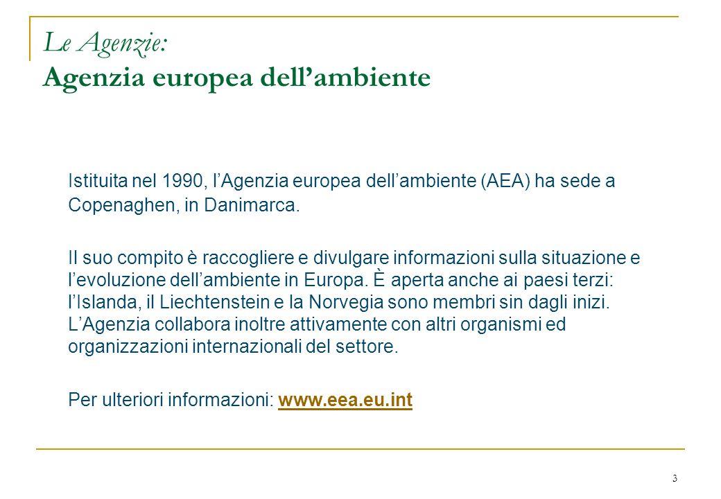 3 Le Agenzie: Agenzia europea dellambiente Istituita nel 1990, lAgenzia europea dellambiente (AEA) ha sede a Copenaghen, in Danimarca. Il suo compito