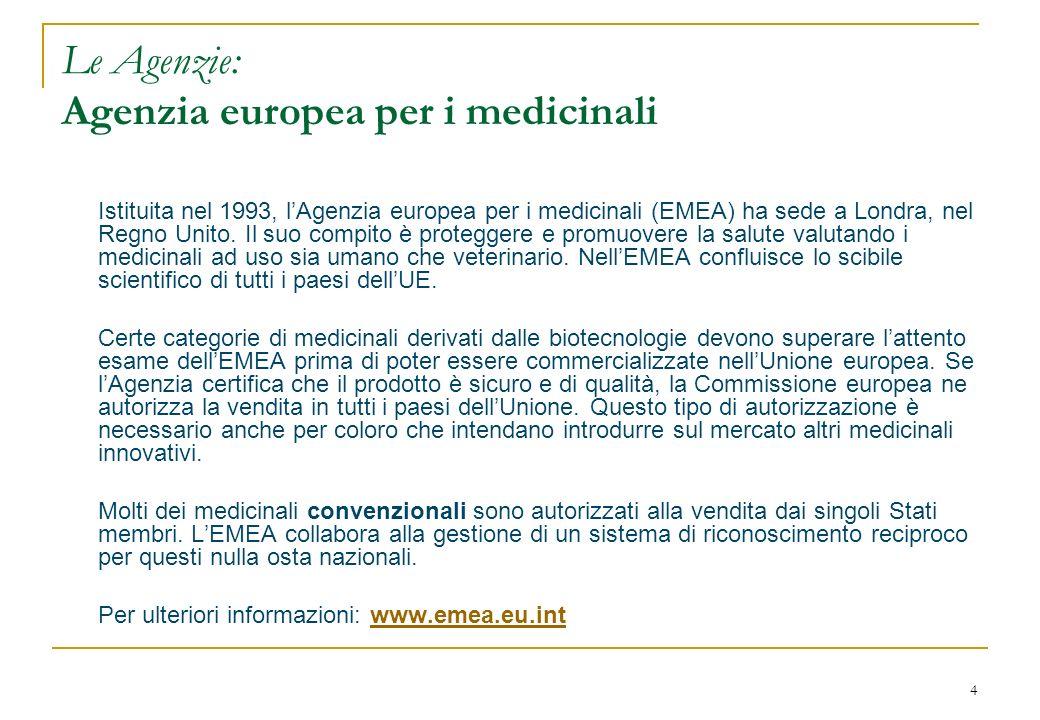 4 Le Agenzie: Agenzia europea per i medicinali Istituita nel 1993, lAgenzia europea per i medicinali (EMEA) ha sede a Londra, nel Regno Unito. Il suo