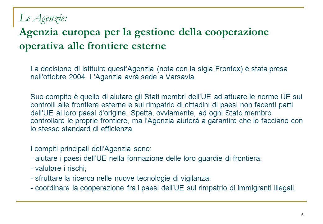 6 Le Agenzie: Agenzia europea per la gestione della cooperazione operativa alle frontiere esterne La decisione di istituire questAgenzia (nota con la sigla Frontex) è stata presa nellottobre 2004.