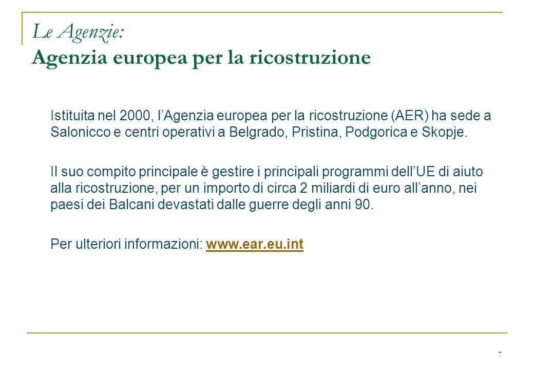 7 Le Agenzie: Agenzia europea per la ricostruzione Istituita nel 2000, lAgenzia europea per la ricostruzione (AER) ha sede a Salonicco e centri operativi a Belgrado, Pristina, Podgorica e Skopje.