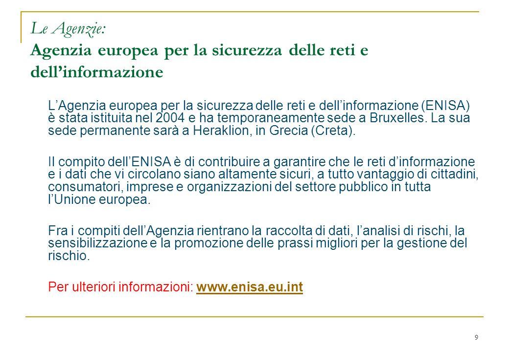 9 Le Agenzie: Agenzia europea per la sicurezza delle reti e dellinformazione LAgenzia europea per la sicurezza delle reti e dellinformazione (ENISA) è stata istituita nel 2004 e ha temporaneamente sede a Bruxelles.