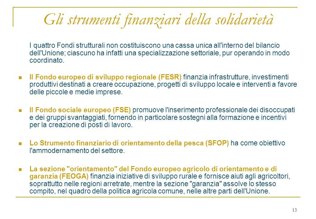 15 Gli strumenti finanziari della solidarietà I quattro Fondi strutturali non costituiscono una cassa unica all interno del bilancio dell Unione; ciascuno ha infatti una specializzazione settoriale, pur operando in modo coordinato.