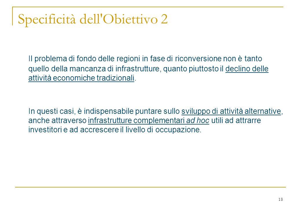 18 Specificità dell Obiettivo 2 Il problema di fondo delle regioni in fase di riconversione non è tanto quello della mancanza di infrastrutture, quanto piuttosto il declino delle attività economiche tradizionali.