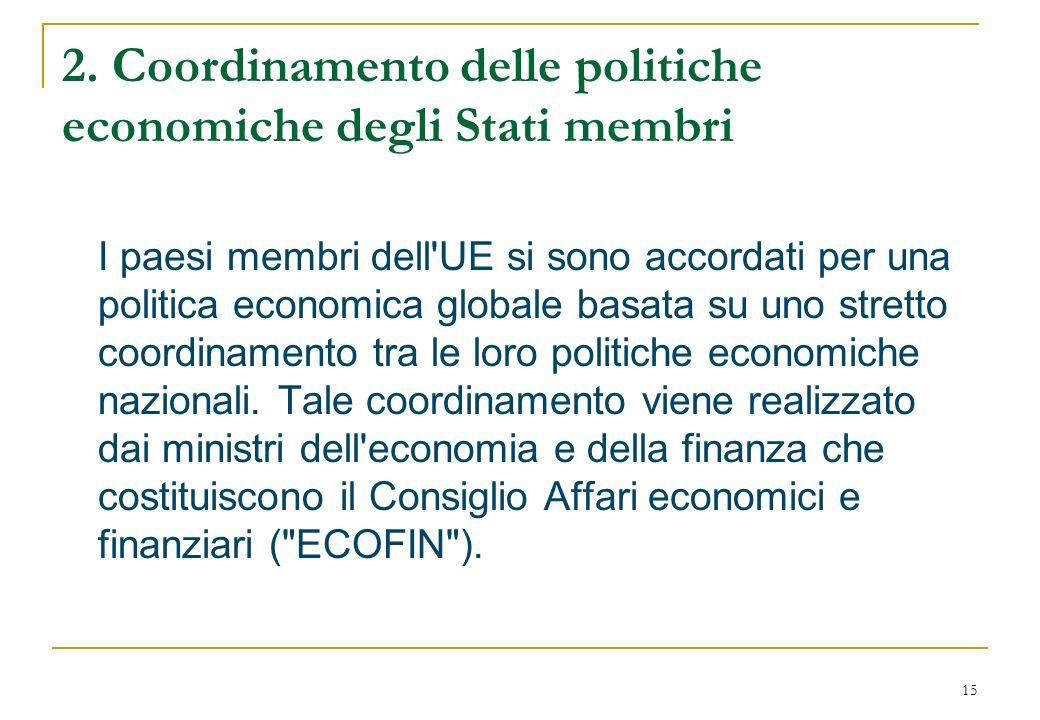 15 2. Coordinamento delle politiche economiche degli Stati membri I paesi membri dell'UE si sono accordati per una politica economica globale basata s