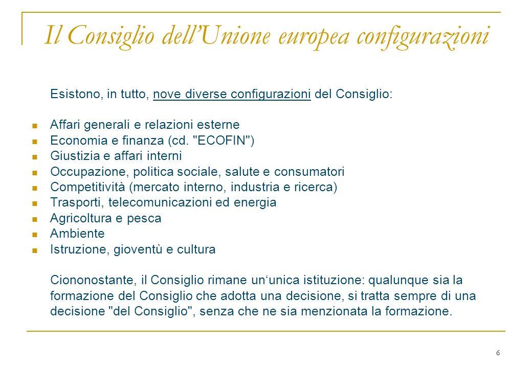 6 Il Consiglio dellUnione europea configurazioni Esistono, in tutto, nove diverse configurazioni del Consiglio: Affari generali e relazioni esterne Ec