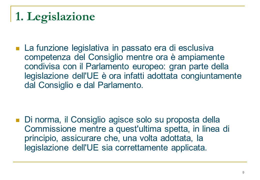 9 1. Legislazione La funzione legislativa in passato era di esclusiva competenza del Consiglio mentre ora è ampiamente condivisa con il Parlamento eur