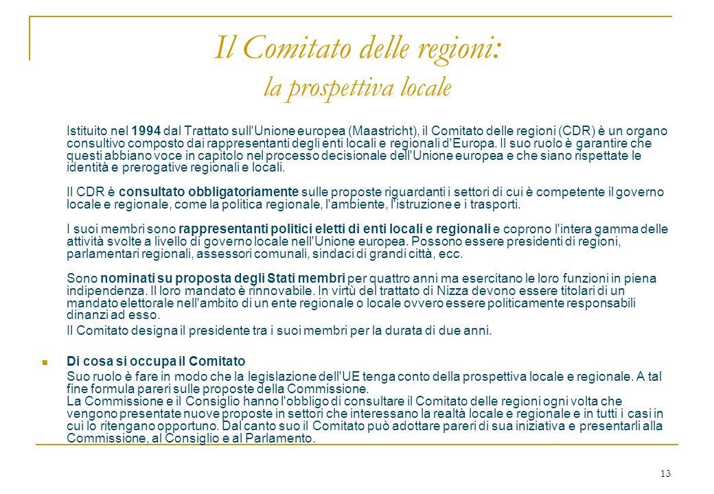 13 Il Comitato delle regioni : la prospettiva locale Istituito nel 1994 dal Trattato sull'Unione europea (Maastricht), il Comitato delle regioni (CDR)