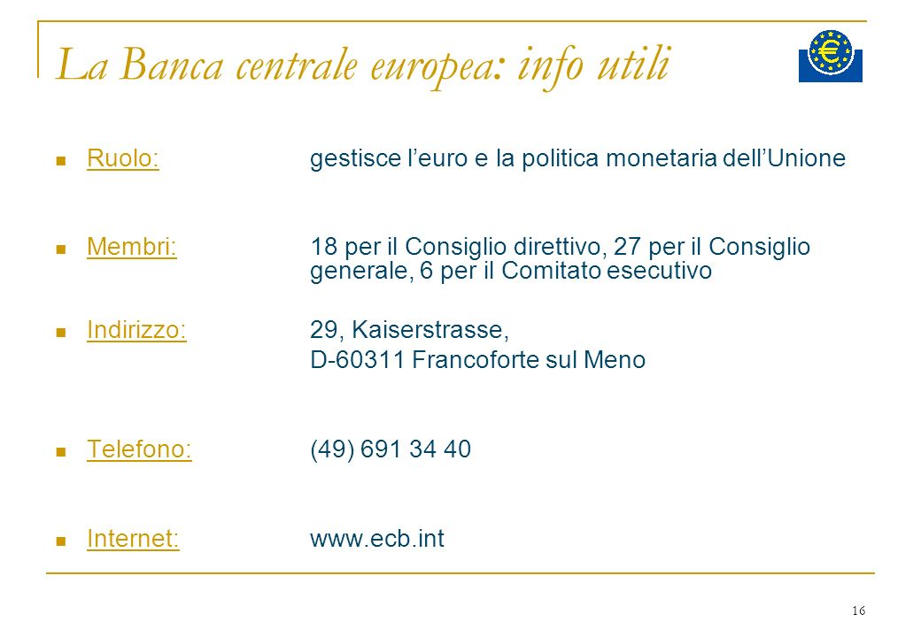 16 La Banca centrale europea : info utili Ruolo:gestisce leuro e la politica monetaria dellUnione Membri:18 per il Consiglio direttivo, 27 per il Cons