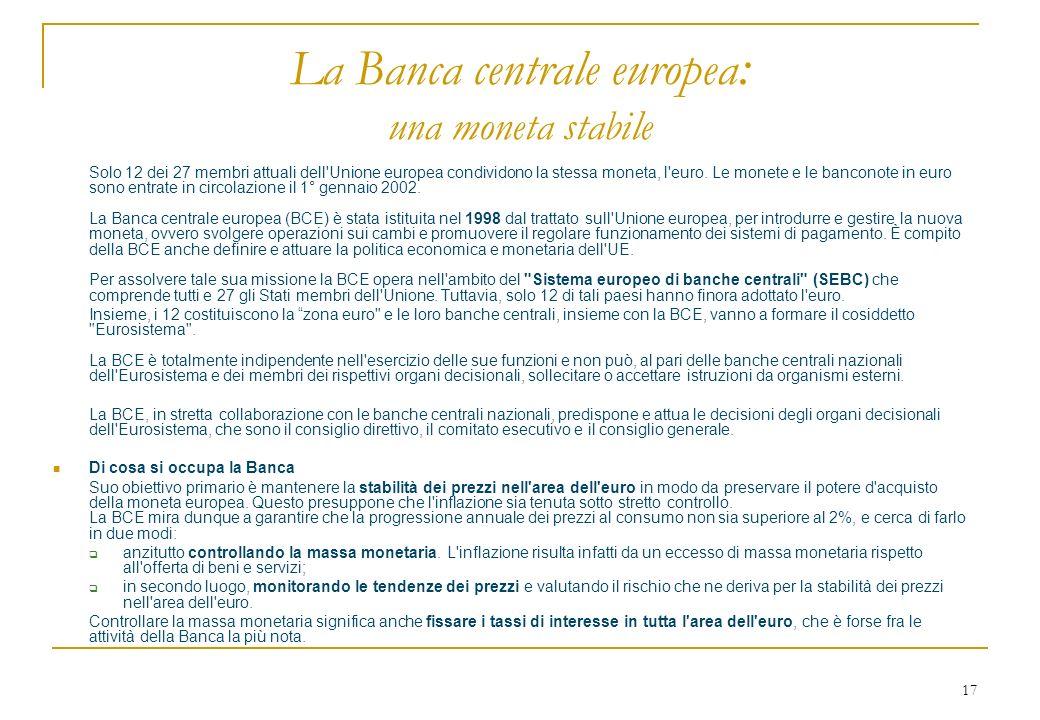 17 La Banca centrale europea : una moneta stabile Solo 12 dei 27 membri attuali dell'Unione europea condividono la stessa moneta, l'euro. Le monete e