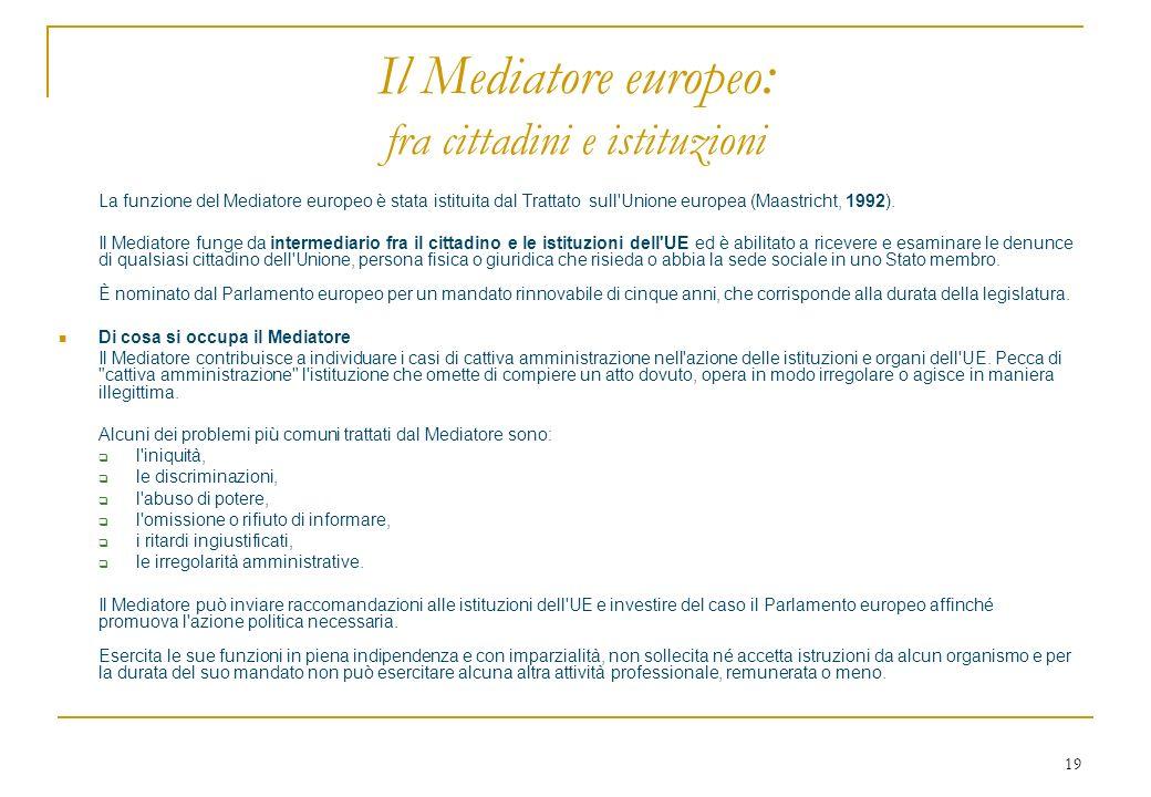 19 Il Mediatore europeo : fra cittadini e istituzioni La funzione del Mediatore europeo è stata istituita dal Trattato sull'Unione europea (Maastricht