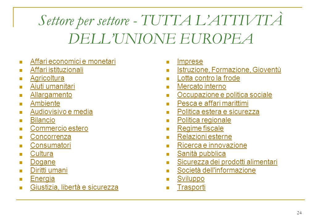 24 Settore per settore - TUTTA LATTIVITÀ DELLUNIONE EUROPEA Affari economici e monetari Affari istituzionali Agricoltura Aiuti umanitari Allargamento