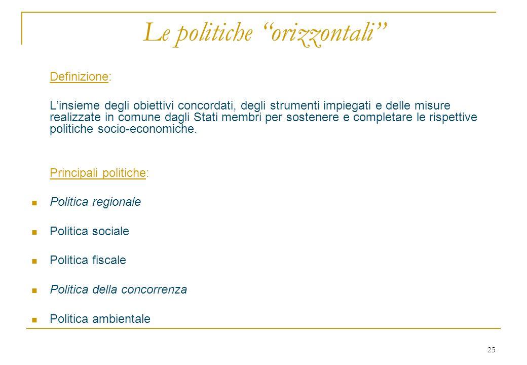 25 Le politiche orizzontali Definizione: Linsieme degli obiettivi concordati, degli strumenti impiegati e delle misure realizzate in comune dagli Stat