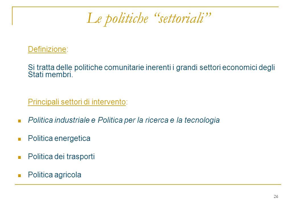 26 Le politiche settoriali Definizione: Si tratta delle politiche comunitarie inerenti i grandi settori economici degli Stati membri. Principali setto