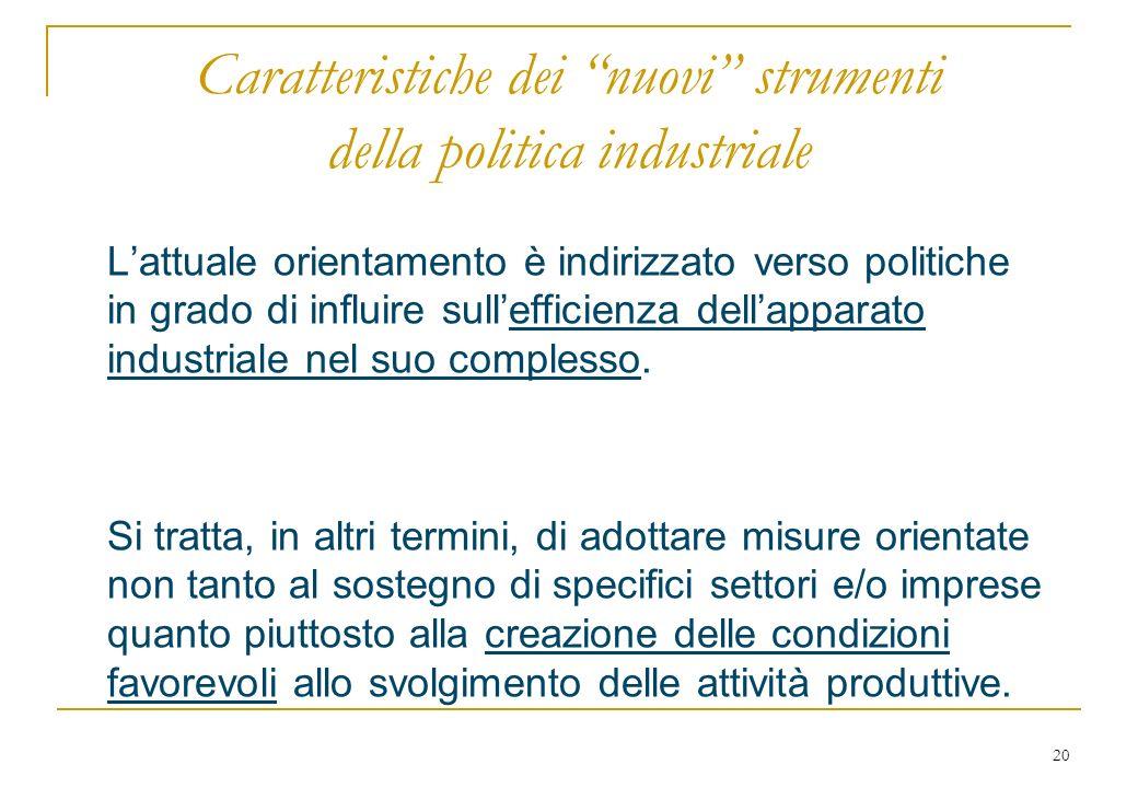20 Caratteristiche dei nuovi strumenti della politica industriale Lattuale orientamento è indirizzato verso politiche in grado di influire sullefficienza dellapparato industriale nel suo complesso.