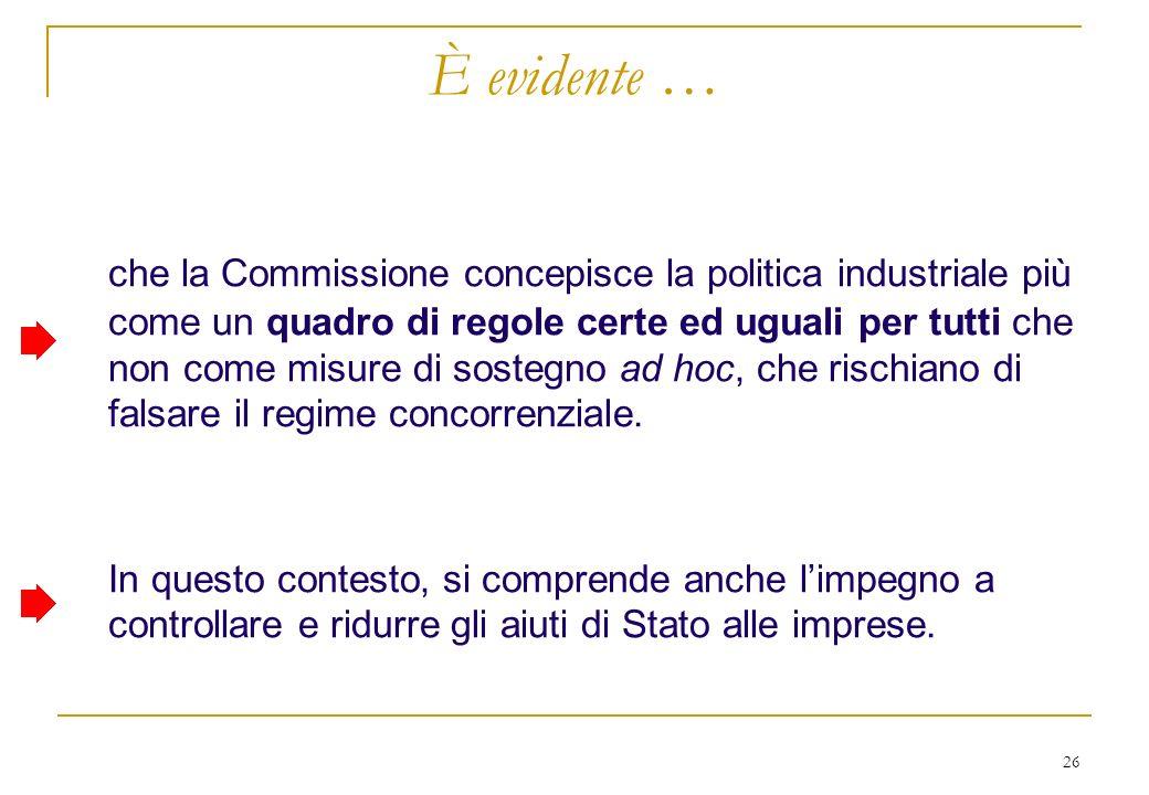 26 È evidente … che la Commissione concepisce la politica industriale più come un quadro di regole certe ed uguali per tutti che non come misure di sostegno ad hoc, che rischiano di falsare il regime concorrenziale.