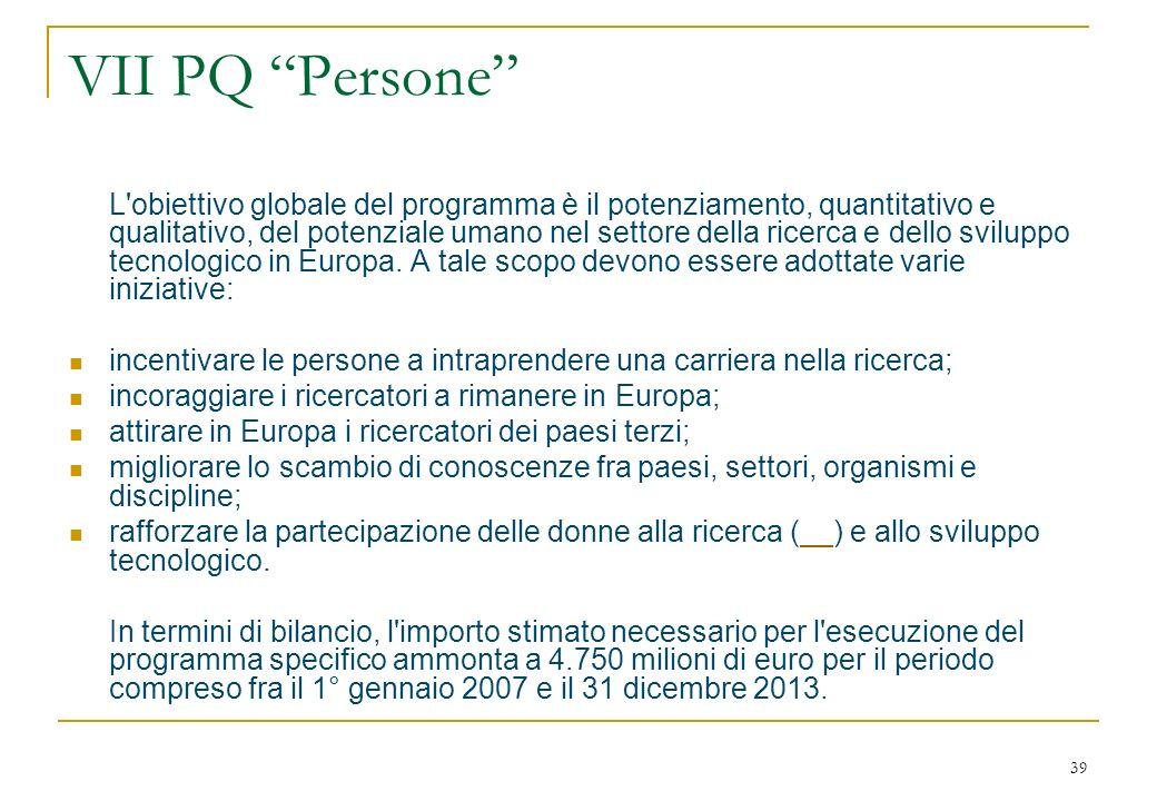 39 VII PQ Persone L obiettivo globale del programma è il potenziamento, quantitativo e qualitativo, del potenziale umano nel settore della ricerca e dello sviluppo tecnologico in Europa.