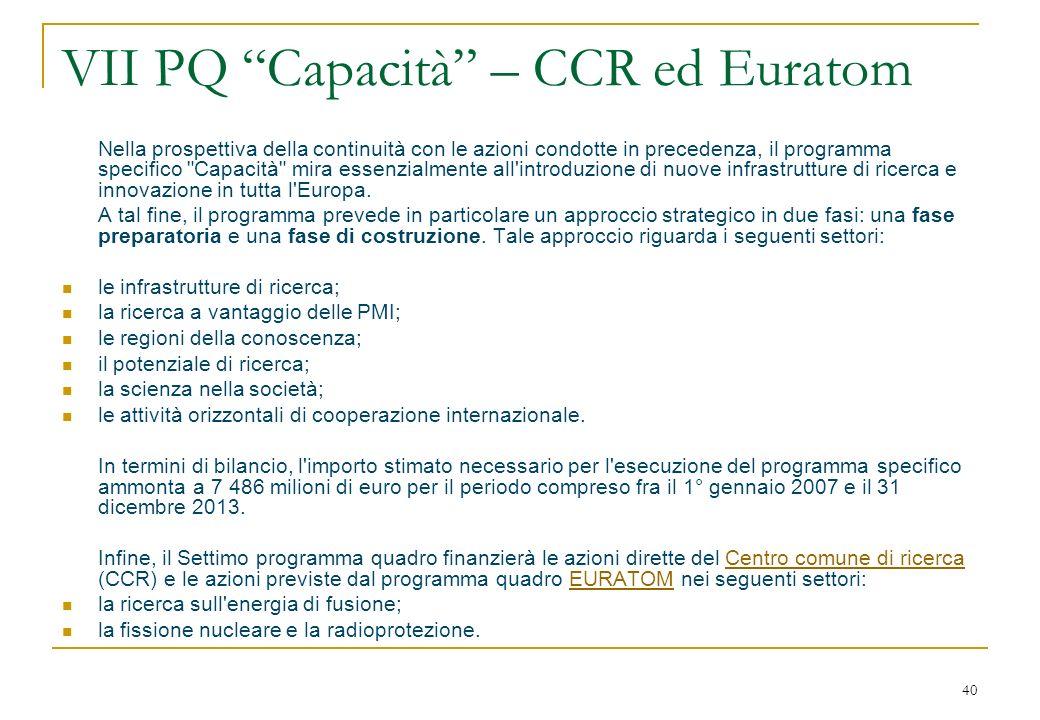 40 VII PQ Capacità – CCR ed Euratom Nella prospettiva della continuità con le azioni condotte in precedenza, il programma specifico Capacità mira essenzialmente all introduzione di nuove infrastrutture di ricerca e innovazione in tutta l Europa.