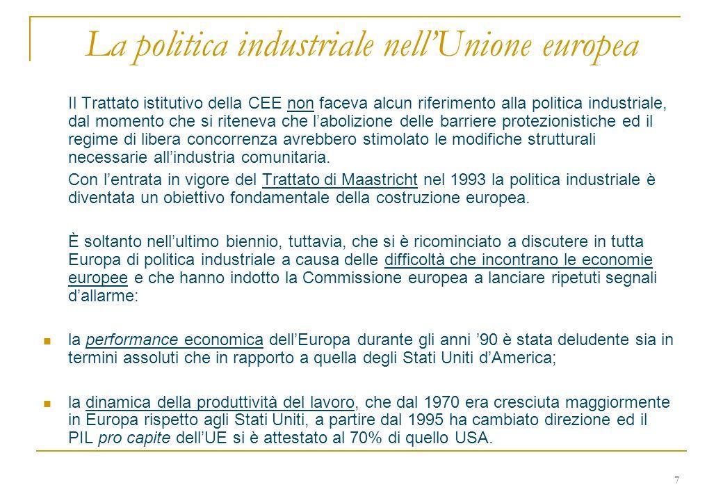 7 La politica industriale nellUnione europea Il Trattato istitutivo della CEE non faceva alcun riferimento alla politica industriale, dal momento che si riteneva che labolizione delle barriere protezionistiche ed il regime di libera concorrenza avrebbero stimolato le modifiche strutturali necessarie allindustria comunitaria.