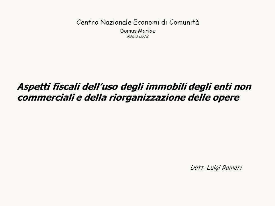 Centro Nazionale Economi di Comunità Domus Mariae Roma 2012 Aspetti fiscali delluso degli immobili degli enti non commerciali e della riorganizzazione delle opere Dott.