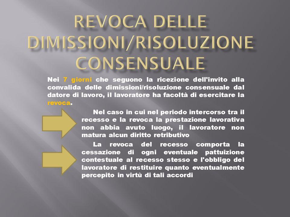 Nei 7 giorni che seguono la ricezione dell invito alla convalida delle dimissioni/risoluzione consensuale dal datore di lavoro, il lavoratore ha facoltà di esercitare la revoca.