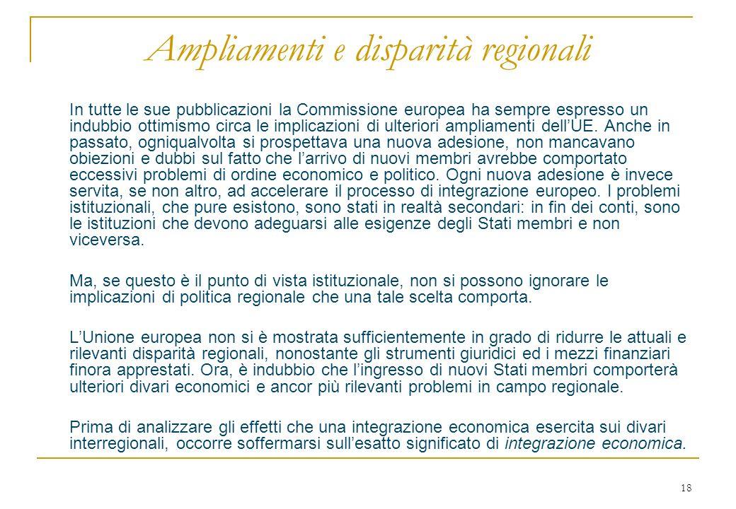 18 Ampliamenti e disparità regionali In tutte le sue pubblicazioni la Commissione europea ha sempre espresso un indubbio ottimismo circa le implicazioni di ulteriori ampliamenti dellUE.