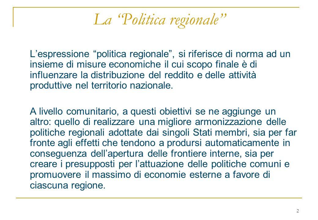 2 La Politica regionale Lespressione politica regionale, si riferisce di norma ad un insieme di misure economiche il cui scopo finale è di influenzare